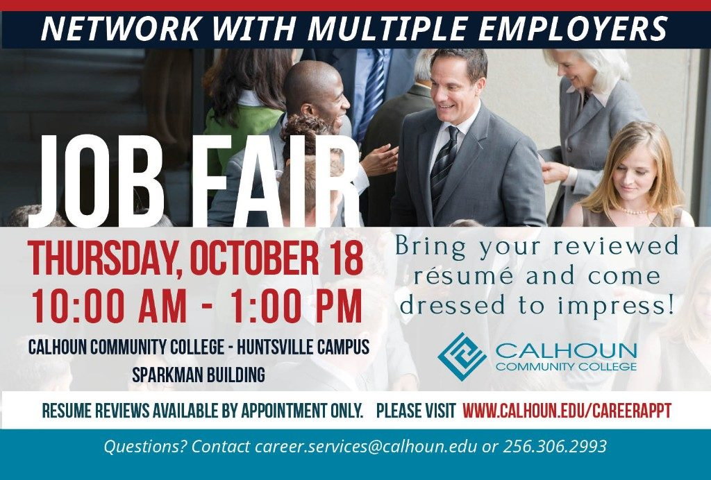 The next Job Fair is Thursday, Oct. 18 from 10:00 AM to 1:00 PM at Calhoun Community College Huntsville Campus in the Sparkman building. Bring your reviewed resume and come dressed to impress! To schedule a resume review, visit our Career Services Appointments page. Questions? Contact career.services@calhoun.edu or call 256-306-2993.
