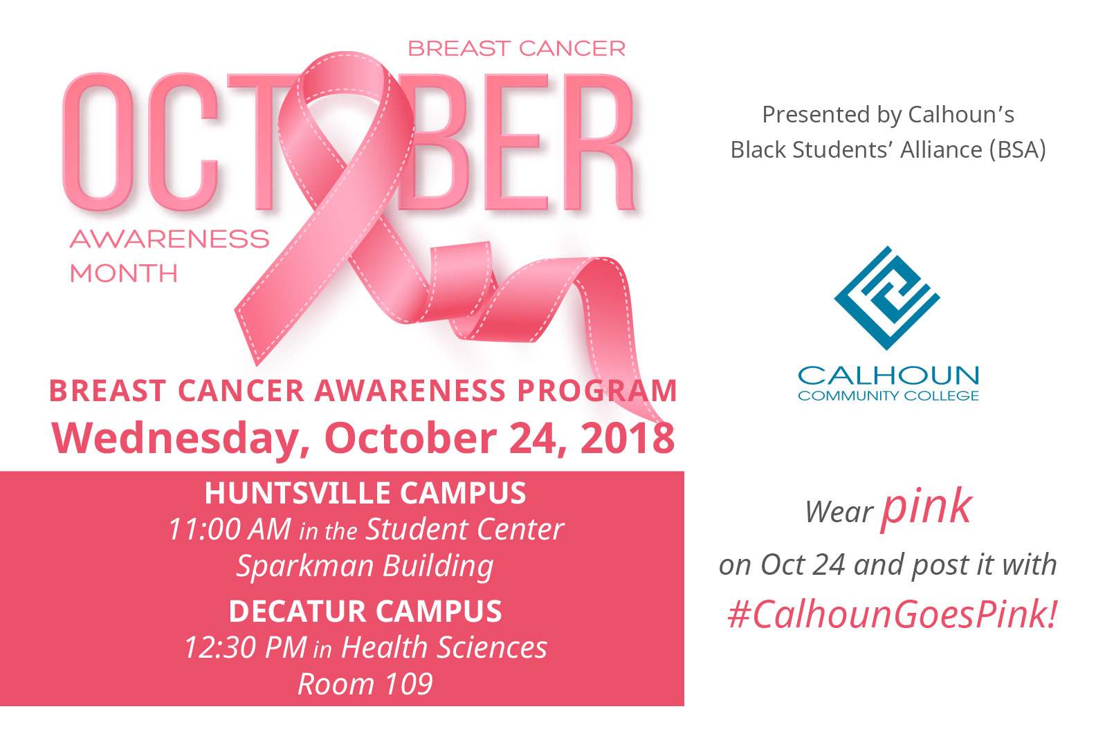 October is Breast Cancer Awareness Month. Breast Cancer Awareness program Wednesday, October 24, 2018. Huntsville Campus, 11:00 AM in the Student Center. Decatur Campus, 12:30 PM in Health Sciences 109. Presented by Calhoun's Black Students' Alliance. Calhoun Community College. Wear pink on Oct 24 and post it with #calhoungoespink