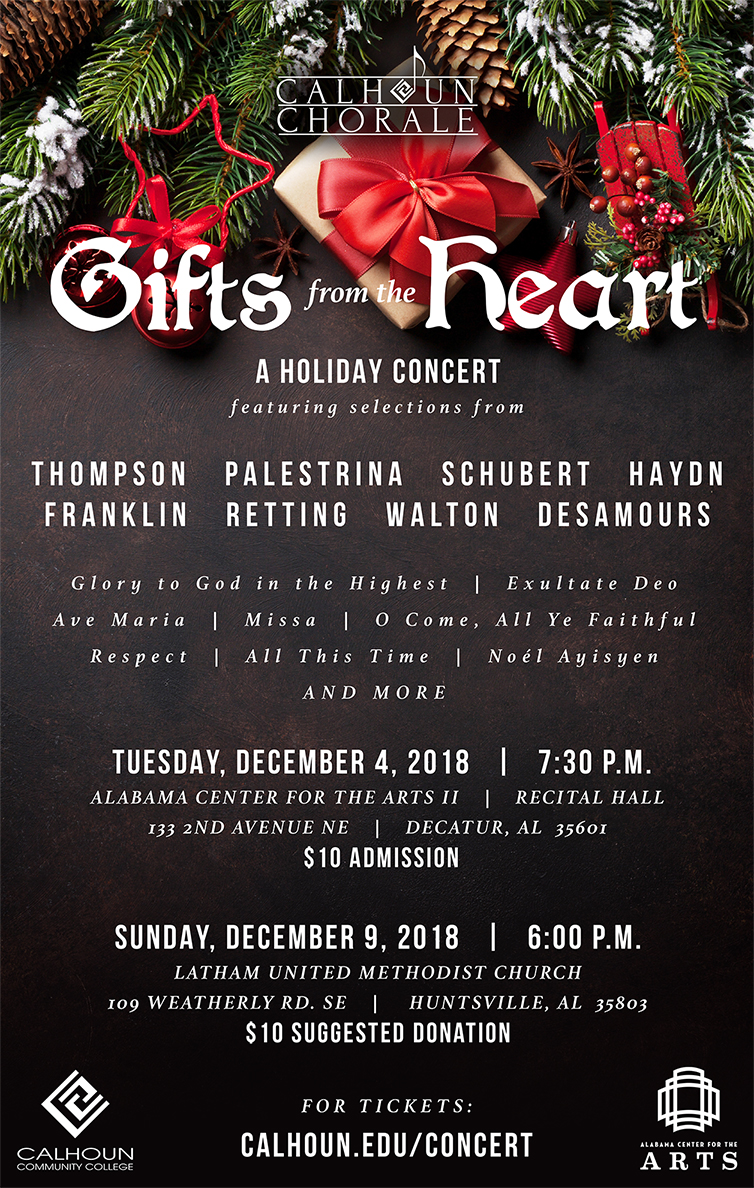 Calhoun Chorale presents Gifts from the Heart, a holiday concert. Featuring selections from: Thompson Palestrina Schubert Hayon Franklin Retting Walton Desamours Tuesday, December 4 at 7:30 pm at Alabama Center for the Arts Recital Hall, and Sunday, December 4 at 6:00 pm at Latham United Methodist Church in Huntsville. Tickets are $10 at the ACA, $10 suggested donation taken at Latham UMC.