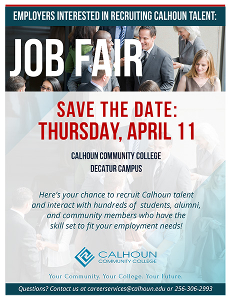 Employers interested in recruiting Calhoun talent: Job Fair. Save the date: Thursday, April 11, Calhoun Community College Decatur Campus. Here's your chance to recruit Calhoun talent and interact with hundreds of students, alumni, and community members who have the skill set to fit your employment needs! Questions, contact us at careerservices@calhoun.edu or 256-306-2993.