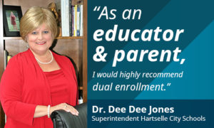 As and educator and a parent, I would highly recommend dual enrollment. Dr. Dee Dee Jones, Superintendent Hartselle City Schools