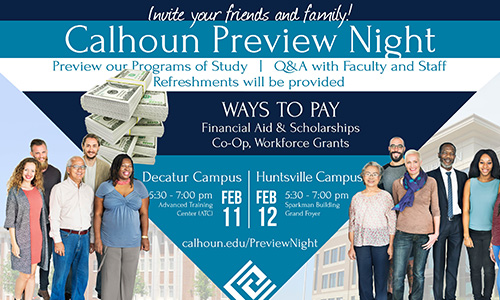 invite your friends and family! to Calhoun Preview Night! Preview our programs of study, Q&A with faculty and staff and refreshments will be provided. Discover ways to pay: Financial Aid, scholarships, CO-OP, Workforce Grants. Feb 11 at 5:30 on the Decatur Campus in the ATC builging. Feb 12 on the Huntsville Campus at 5:30 in the Sparkman Building.
