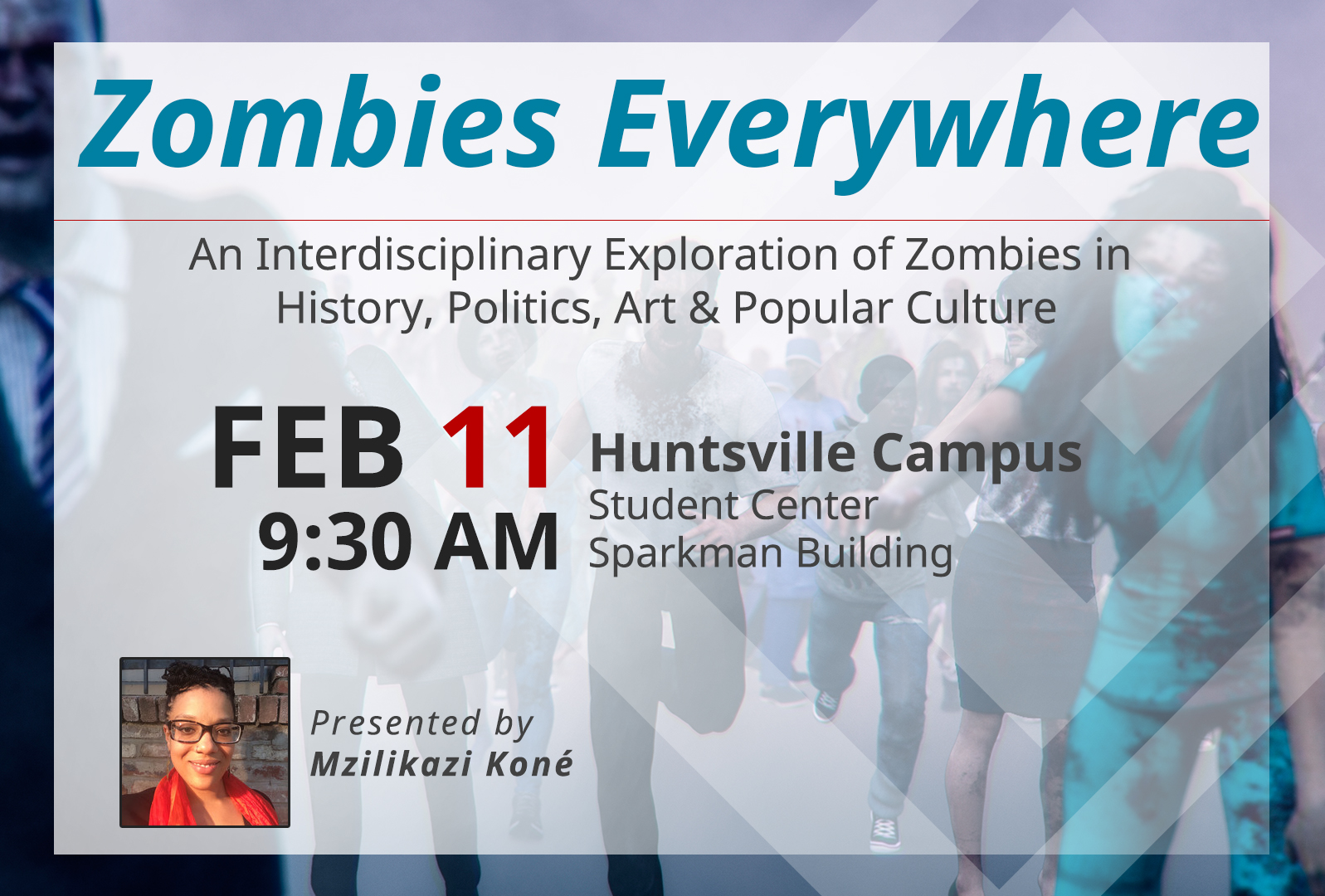 Zombies Everywhere - An Interdisciplinary Exploration of Zombies in History, Politics, Art & Popular Culture. Feb 11, 9:30 AM. huntsville Campus, Student Center, Sparkman Building. Presented by Mzilikazi Kone