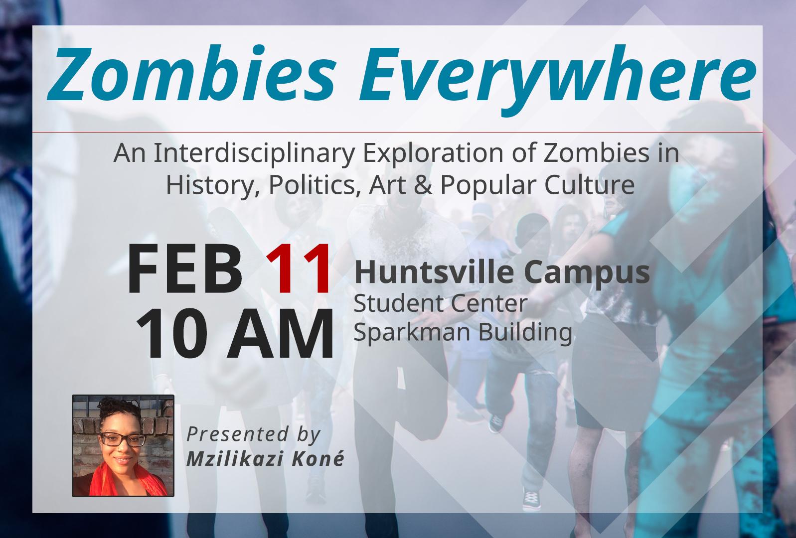 Zombies Everywhere - An Interdisciplinary Exploration of Zombies in History, Politics, Art & Popular Culture. Feb 11, 10AM. huntsville Campus, Student Center, Sparkman Building. Presented by Mzilikazi Kone