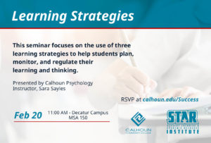 Learning Strategies Presented by Calhoun Psychology Instructor, Tori Norris This seminar focuses on the use of three learning strategies to help students plan, monitor, and regulate their learning and thinking. From 11:00 am-12:15 pm Decatur Campus- Wednesday, February 20th Room 151 MSA