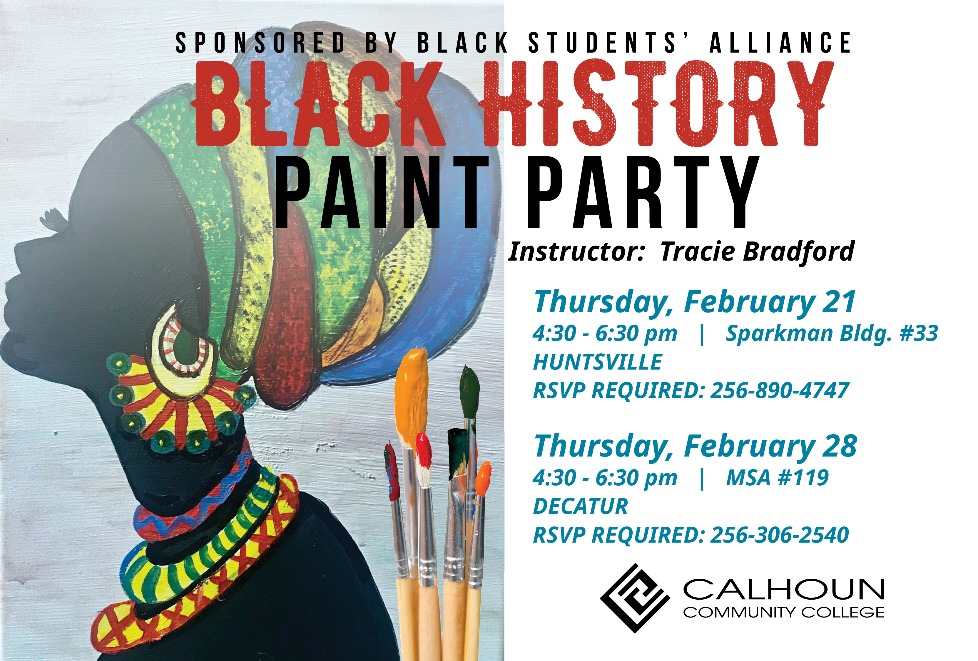 Black History Paint Party Instructor: Tracie Bradford Huntsville Campus Sparkman Building, Room 33 RSVP required to 256.890.4747 Thursday, February 21, 2019 4:30 - 6:30 pm Decatur Campus MSA 119 RSVP required to 256.306.2540 Thursday, February 28, 2019 4:30 - 6:30 pm