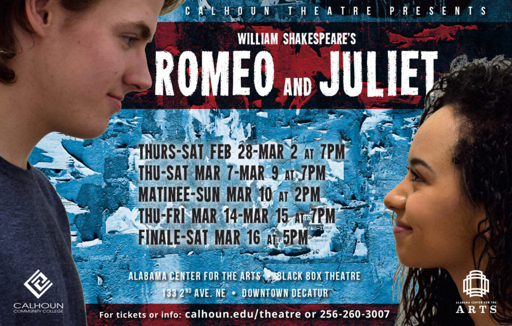 ROMEO AND JULIET WILLIAM SHAKESPEARE'S Alabama Center for the Arts • BLACK BOX THEATRE 133 2ND AVE. NE • DOWNTOWN DECATUR For tickets or info: calhoun.edu/theatre or 256-260-3007 C A L H O U N T H E A T R E P R E S E N T S THURS-SAT FEB 28-MAR 2 at 7PM THU-SAT MAR 7-MAR 9 at 7PM MATINEE-SUN MAR 10 at 2PM THU-FRI MAR 14-MAR 15 at 7PM FINALE-SAT MAR 16 at 5PM