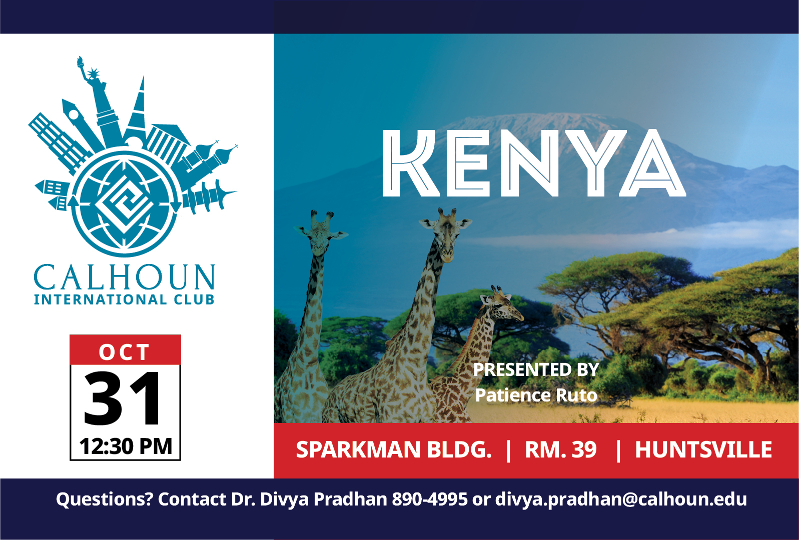 Kenya Calhoun International Club Oct 31 12:30 PM presented by Patience Ruto Sparkman Bldg. Rm. 39 Huntsville Campus. Questions? Contact Dr. Divya Pradhan 890-4995 or divya.pradhan@calhoun.edu