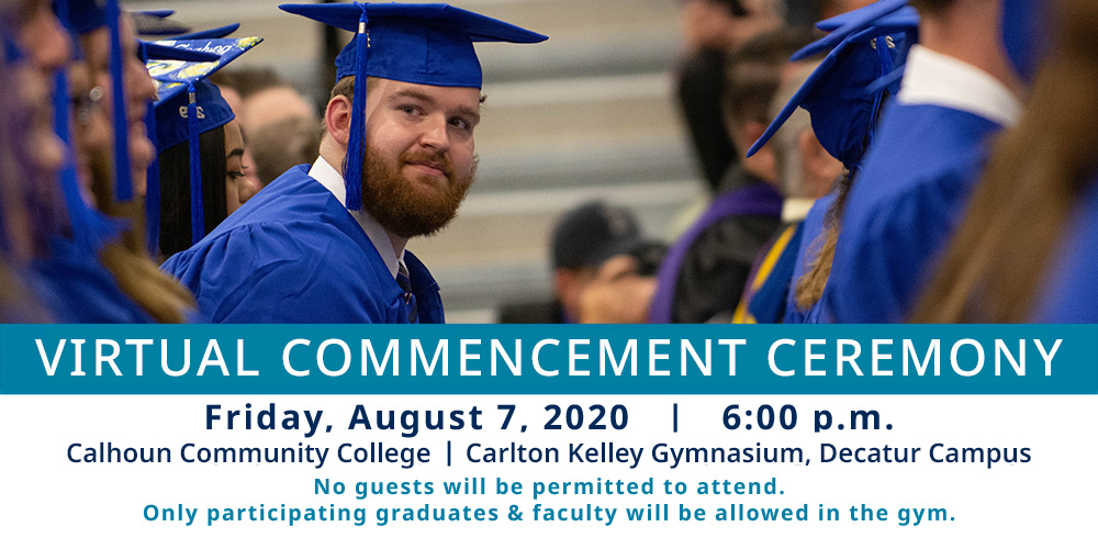 Virtual Commencement Ceremoney - Friday, August 7, 2020. calhoun Community College, Carlton Kelley Gymnasium. Decatur Campus. No guest will be permitted to attend. Only participating graduates and faculty will be allowed.
