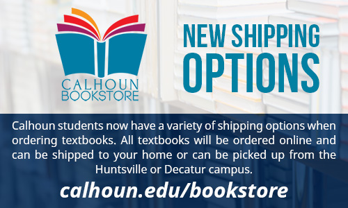 Calhoun Bookstore New Shipping Options - Calhoun students now have a variety of shipping options when ordering textbooks. All textbooks will be ordered online and can be shipped to your home or can be picked up from the Huntsville or Decatur campus. Calhoun.edu/bookstore